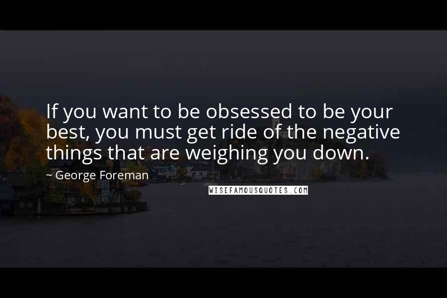 George Foreman quotes: If you want to be obsessed to be your best, you must get ride of the negative things that are weighing you down.