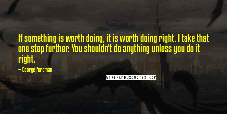 George Foreman quotes: If something is worth doing, it is worth doing right. I take that one step further. You shouldn't do anything unless you do it right.