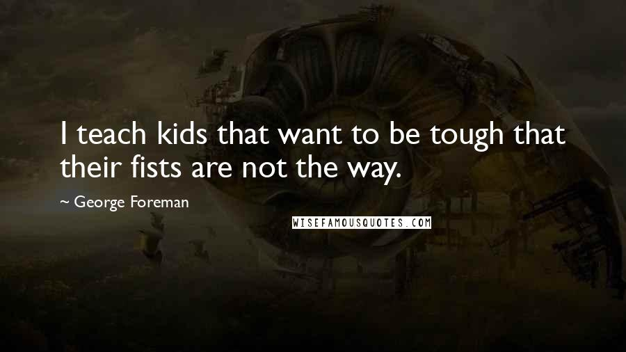 George Foreman quotes: I teach kids that want to be tough that their fists are not the way.
