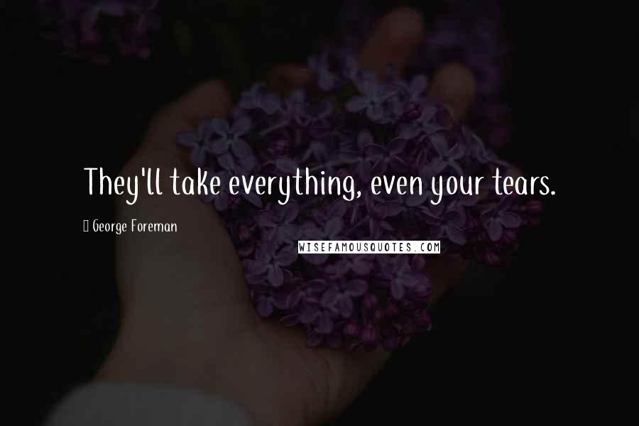 George Foreman quotes: They'll take everything, even your tears.