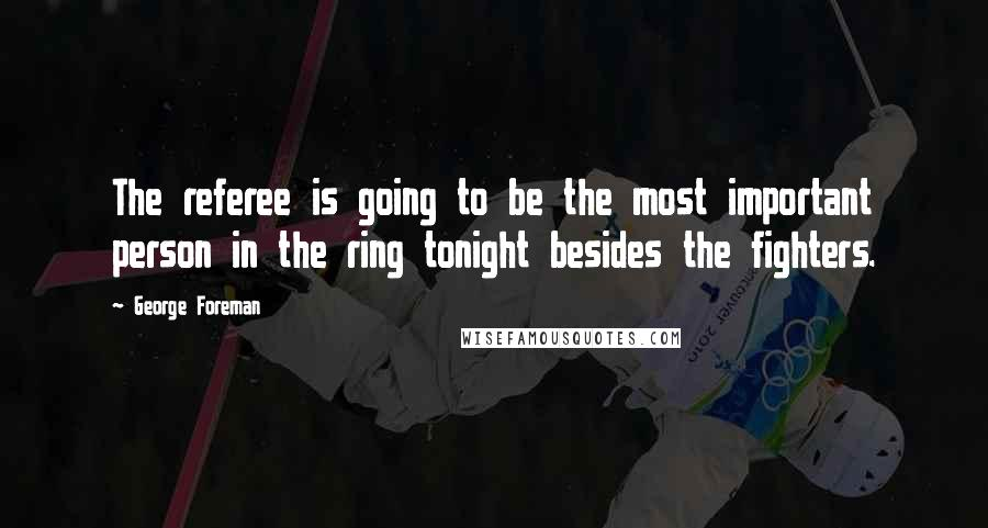 George Foreman quotes: The referee is going to be the most important person in the ring tonight besides the fighters.