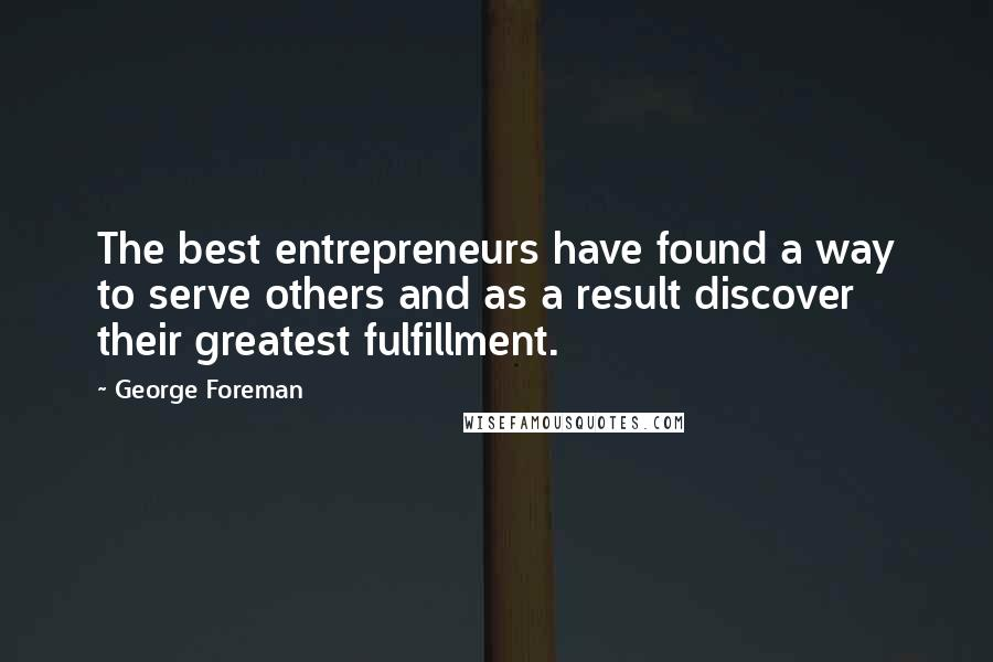 George Foreman quotes: The best entrepreneurs have found a way to serve others and as a result discover their greatest fulfillment.