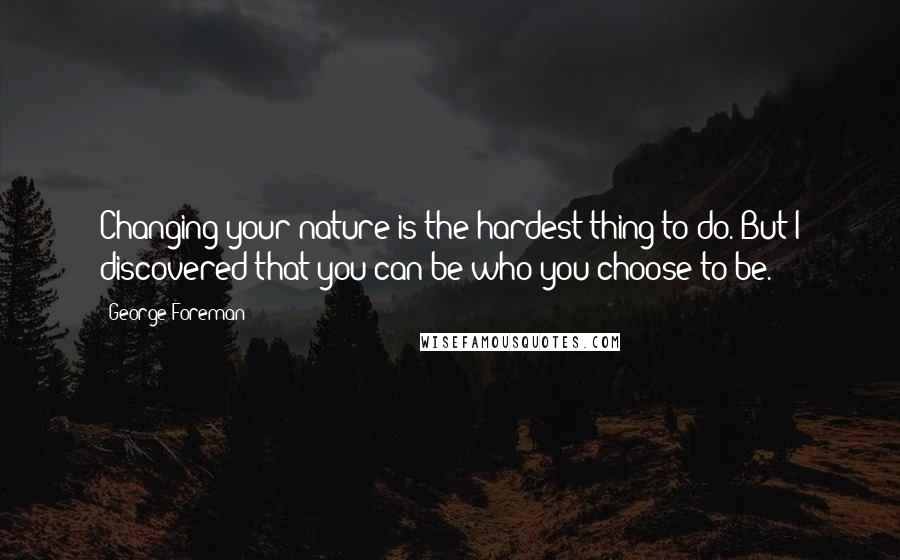 George Foreman quotes: Changing your nature is the hardest thing to do. But I discovered that you can be who you choose to be.