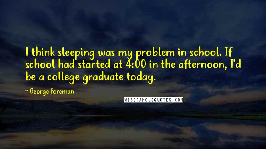 George Foreman quotes: I think sleeping was my problem in school. If school had started at 4:00 in the afternoon, I'd be a college graduate today.