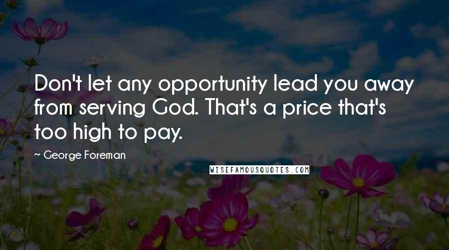 George Foreman quotes: Don't let any opportunity lead you away from serving God. That's a price that's too high to pay.