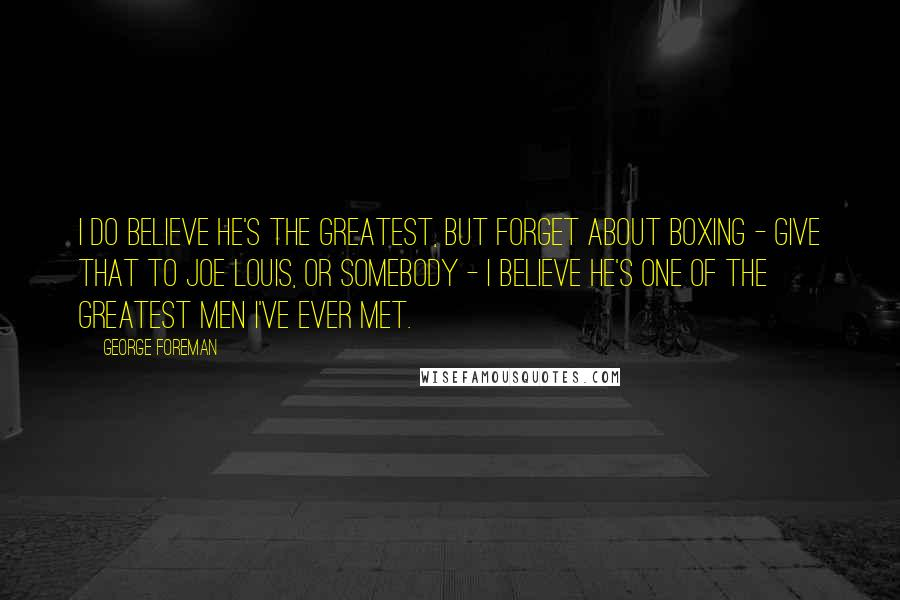 George Foreman quotes: I do believe he's the greatest, but forget about boxing - give that to Joe Louis, or somebody - I believe he's one of the greatest men I've ever met.