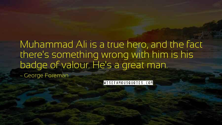 George Foreman quotes: Muhammad Ali is a true hero, and the fact there's something wrong with him is his badge of valour. He's a great man.