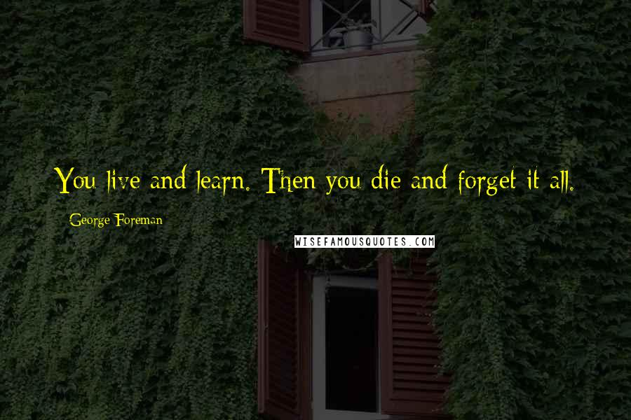 George Foreman quotes: You live and learn. Then you die and forget it all.