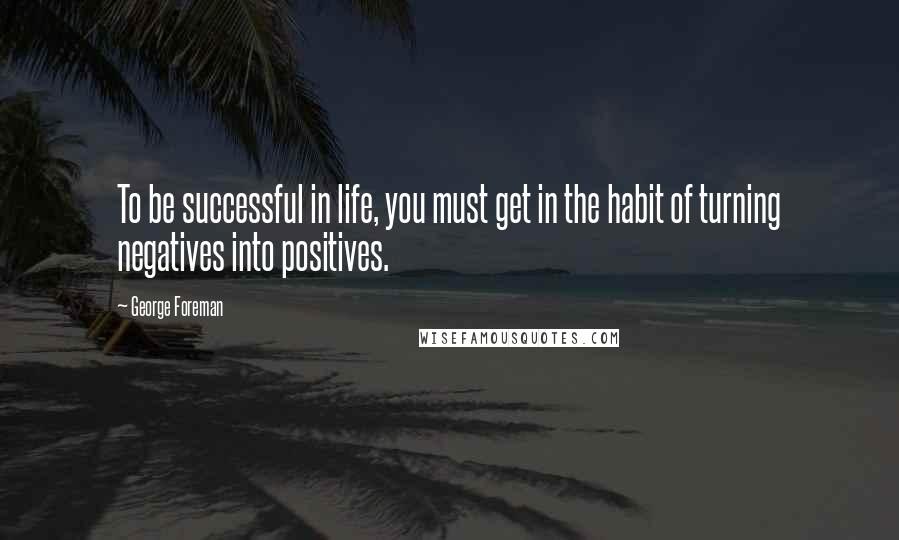 George Foreman quotes: To be successful in life, you must get in the habit of turning negatives into positives.
