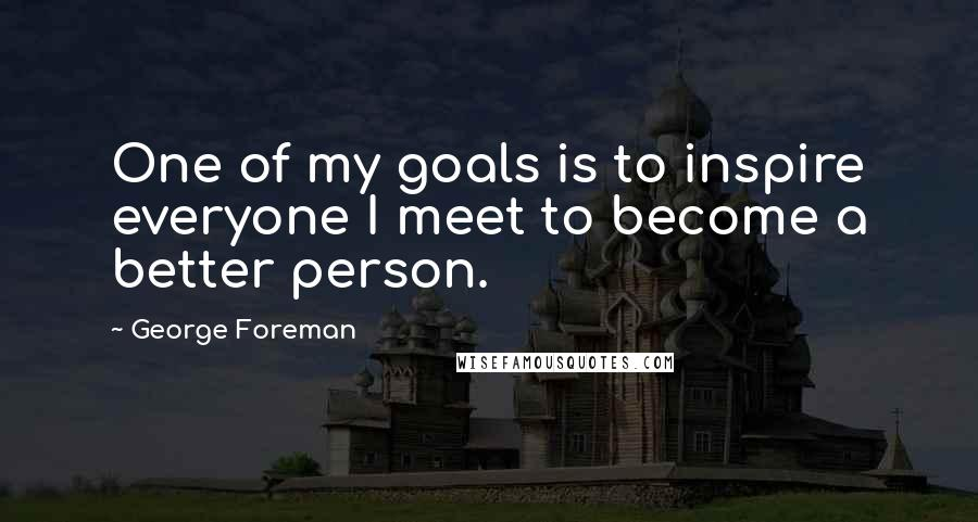 George Foreman quotes: One of my goals is to inspire everyone I meet to become a better person.