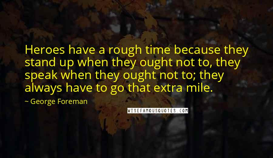 George Foreman quotes: Heroes have a rough time because they stand up when they ought not to, they speak when they ought not to; they always have to go that extra mile.
