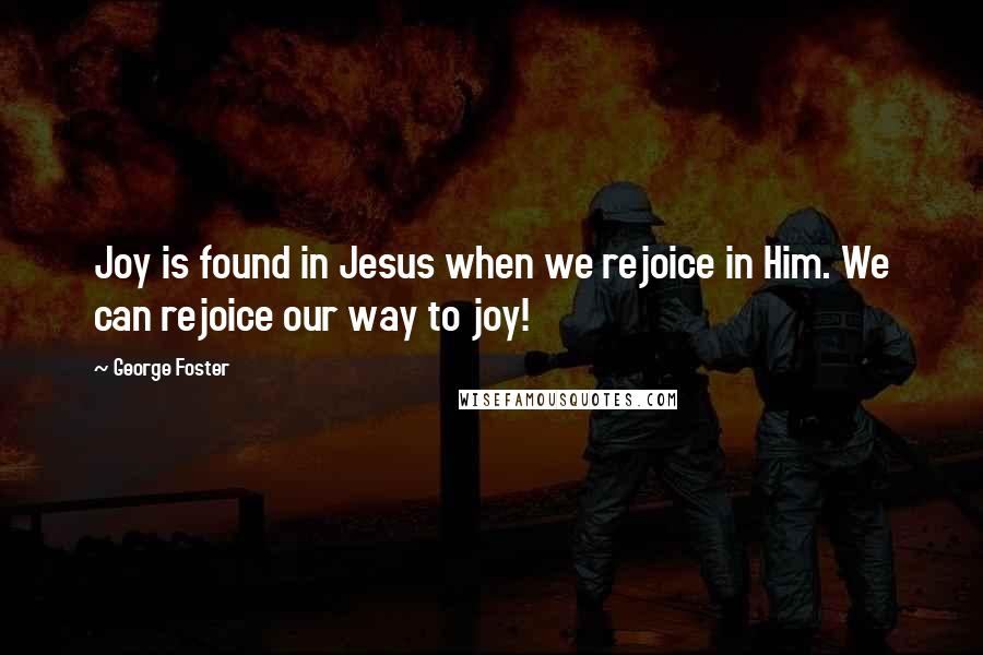 George Foster quotes: Joy is found in Jesus when we rejoice in Him. We can rejoice our way to joy!