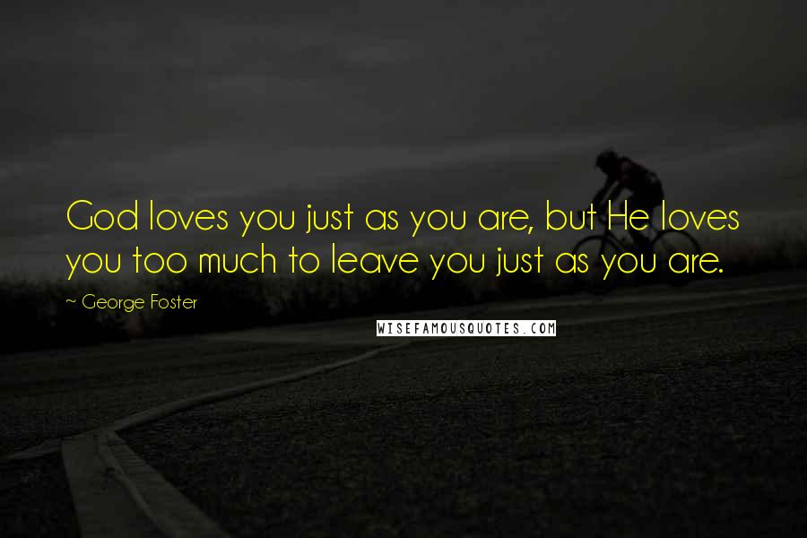George Foster quotes: God loves you just as you are, but He loves you too much to leave you just as you are.