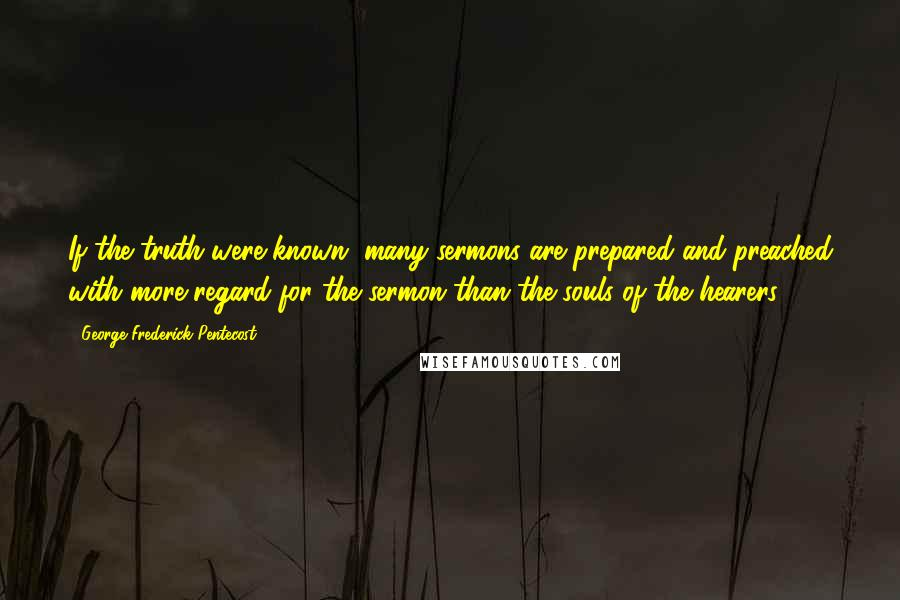 George Frederick Pentecost quotes: If the truth were known, many sermons are prepared and preached with more regard for the sermon than the souls of the hearers.