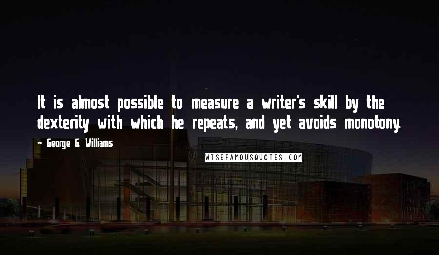 George G. Williams quotes: It is almost possible to measure a writer's skill by the dexterity with which he repeats, and yet avoids monotony.