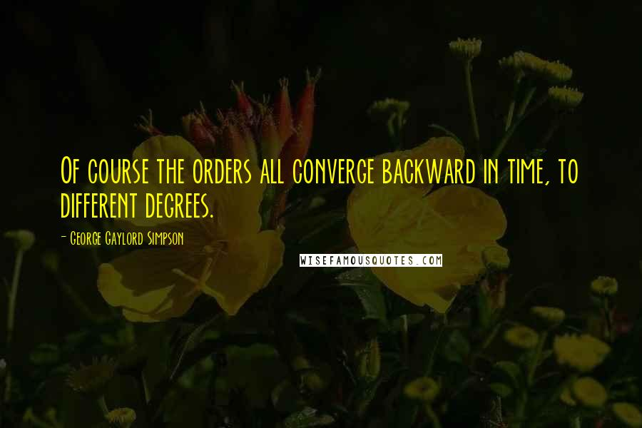 George Gaylord Simpson quotes: Of course the orders all converge backward in time, to different degrees.