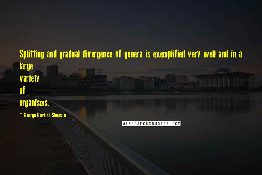 George Gaylord Simpson quotes: Splitting and gradual divergence of genera is exemplified very well and in a large variety of organisms.
