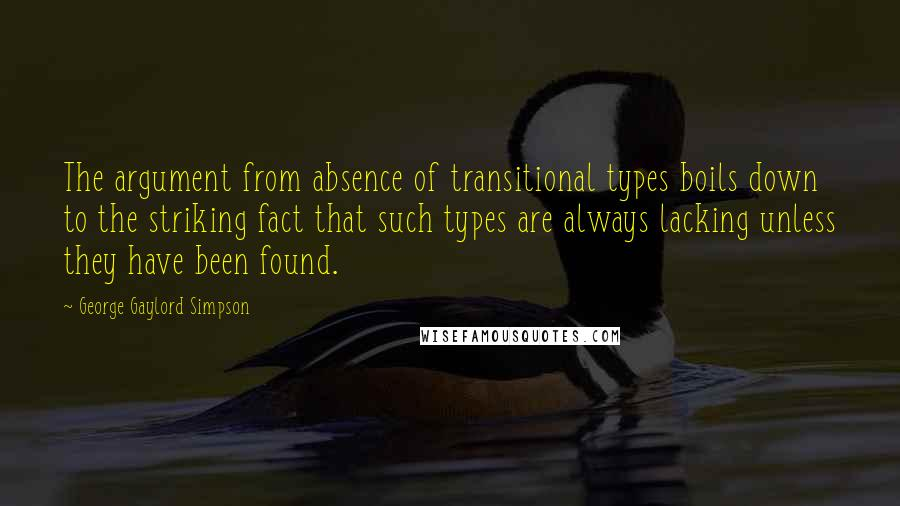 George Gaylord Simpson quotes: The argument from absence of transitional types boils down to the striking fact that such types are always lacking unless they have been found.