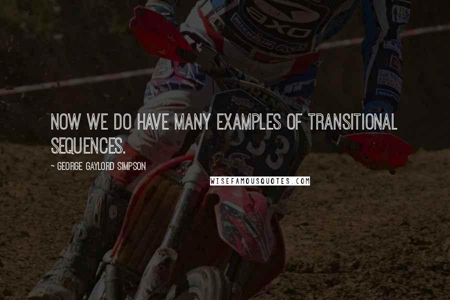George Gaylord Simpson quotes: Now we do have many examples of transitional sequences.