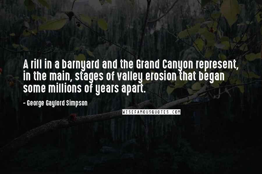 George Gaylord Simpson quotes: A rill in a barnyard and the Grand Canyon represent, in the main, stages of valley erosion that began some millions of years apart.