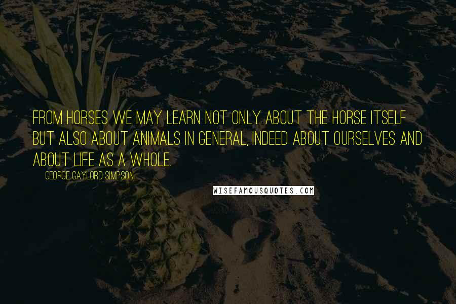 George Gaylord Simpson quotes: From horses we may learn not only about the horse itself but also about animals in general, indeed about ourselves and about life as a whole.