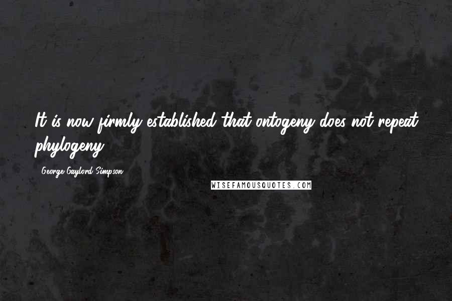 George Gaylord Simpson quotes: It is now firmly established that ontogeny does not repeat phylogeny