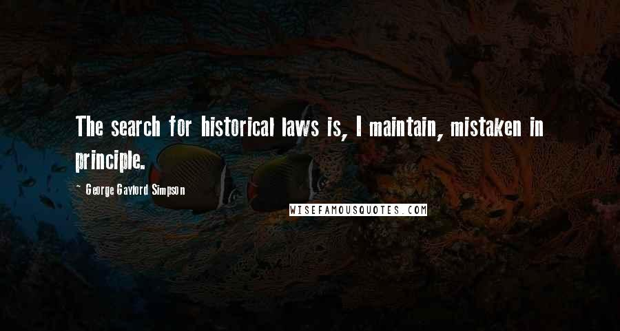 George Gaylord Simpson quotes: The search for historical laws is, I maintain, mistaken in principle.