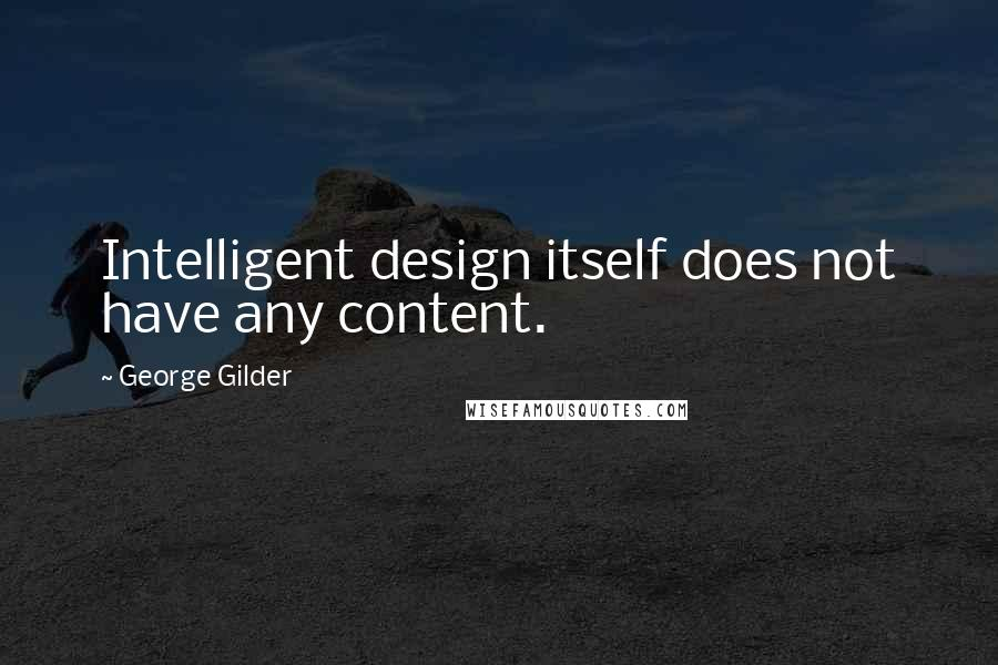 George Gilder quotes: Intelligent design itself does not have any content.