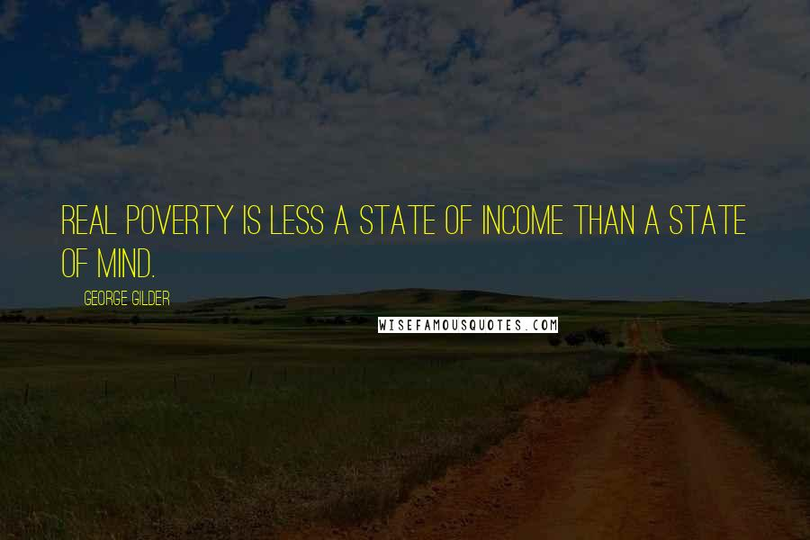 George Gilder quotes: Real poverty is less a state of income than a state of mind.