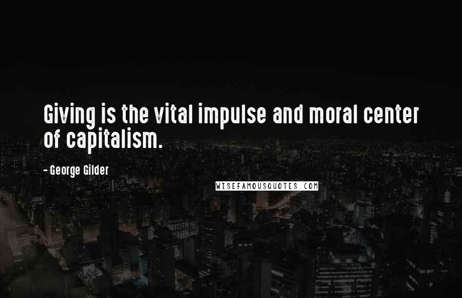 George Gilder quotes: Giving is the vital impulse and moral center of capitalism.