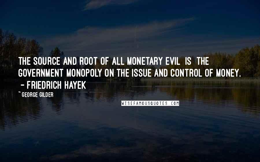 George Gilder quotes: The source and root of all monetary evil [is] the government monopoly on the issue and control of money. - Friedrich Hayek