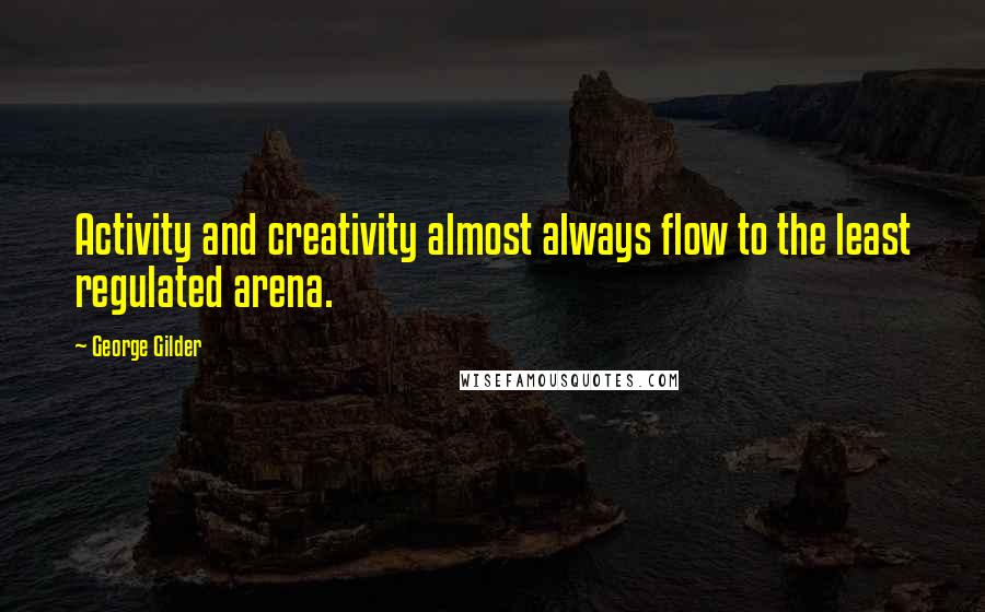 George Gilder quotes: Activity and creativity almost always flow to the least regulated arena.