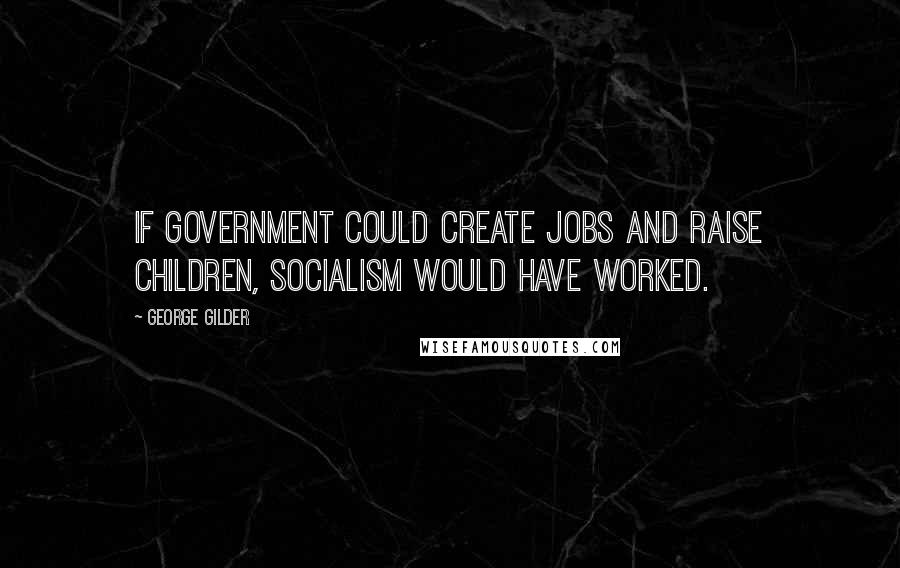 George Gilder quotes: If government could create jobs and raise children, socialism would have worked.