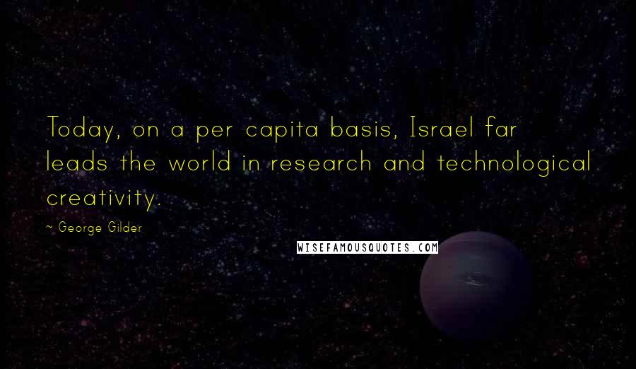 George Gilder quotes: Today, on a per capita basis, Israel far leads the world in research and technological creativity.