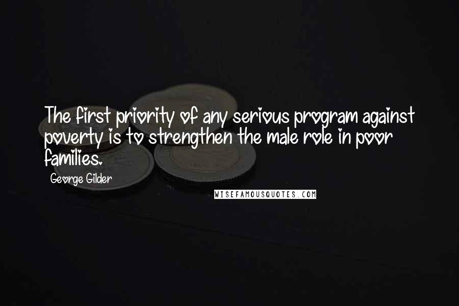 George Gilder quotes: The first priority of any serious program against poverty is to strengthen the male role in poor families.
