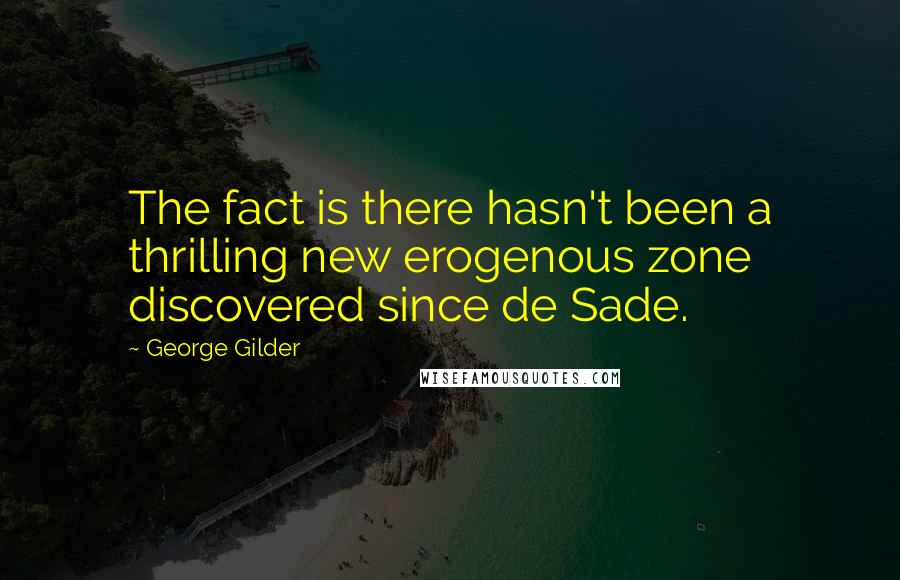 George Gilder quotes: The fact is there hasn't been a thrilling new erogenous zone discovered since de Sade.