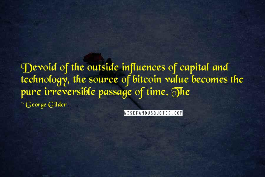 George Gilder quotes: Devoid of the outside influences of capital and technology, the source of bitcoin value becomes the pure irreversible passage of time. The