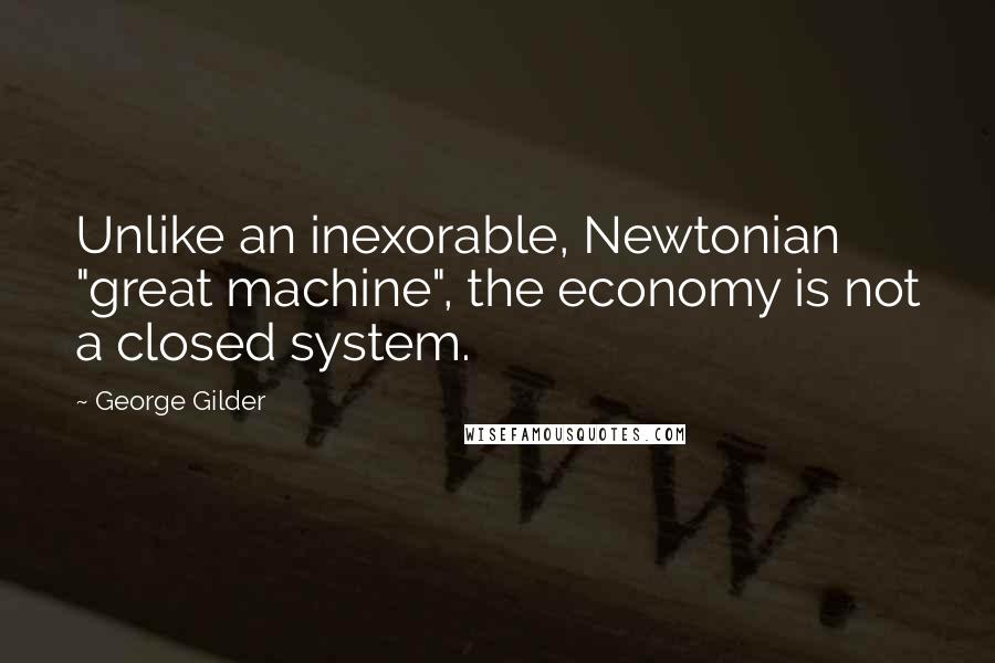 "George Gilder quotes: Unlike an inexorable, Newtonian ""great machine"", the economy is not a closed system."