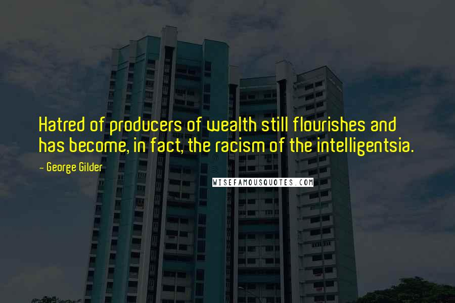 George Gilder quotes: Hatred of producers of wealth still flourishes and has become, in fact, the racism of the intelligentsia.