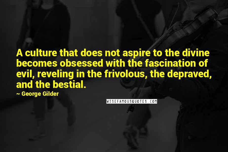 George Gilder quotes: A culture that does not aspire to the divine becomes obsessed with the fascination of evil, reveling in the frivolous, the depraved, and the bestial.