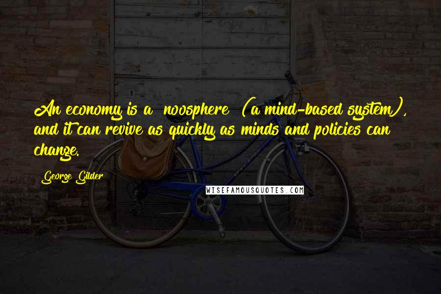 "George Gilder quotes: An economy is a ""noosphere"" (a mind-based system), and it can revive as quickly as minds and policies can change."