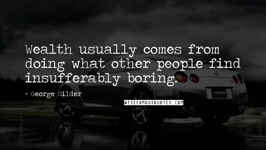 George Gilder quotes: Wealth usually comes from doing what other people find insufferably boring.