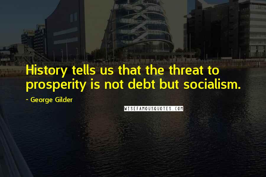 George Gilder quotes: History tells us that the threat to prosperity is not debt but socialism.