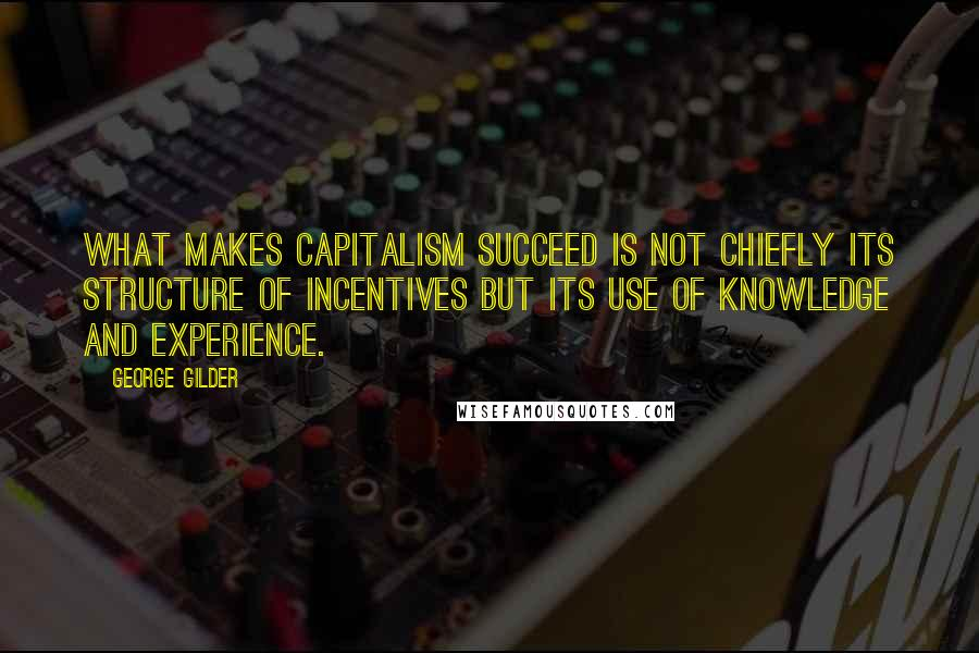 George Gilder quotes: What makes capitalism succeed is not chiefly its structure of incentives but its use of knowledge and experience.