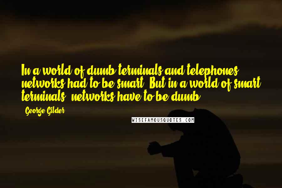 George Gilder quotes: In a world of dumb terminals and telephones, networks had to be smart. But in a world of smart terminals, networks have to be dumb.