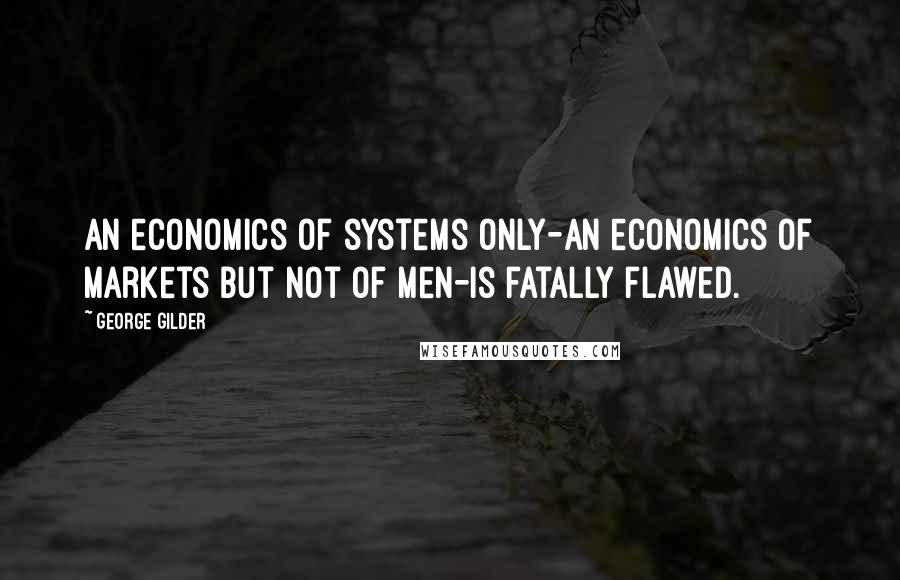 George Gilder quotes: An economics of systems only-an economics of markets but not of men-is fatally flawed.