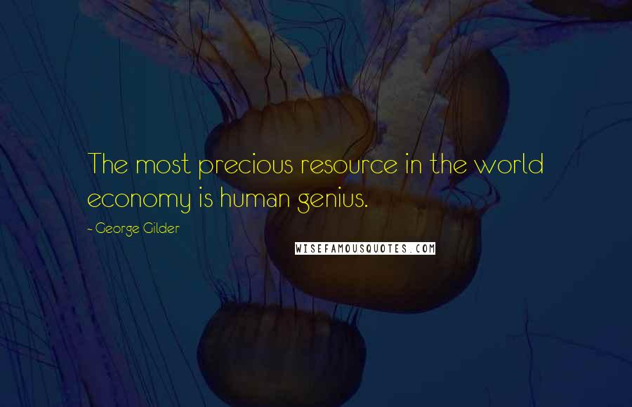 George Gilder quotes: The most precious resource in the world economy is human genius.