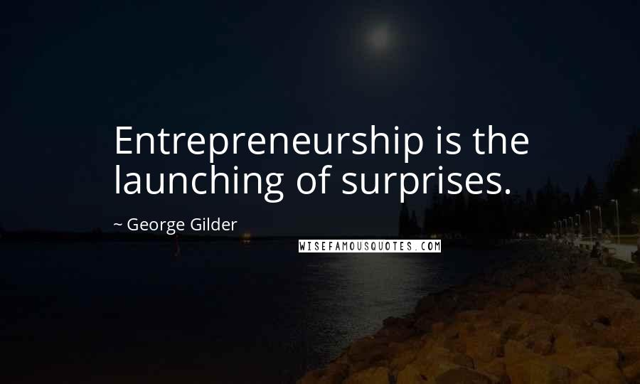 George Gilder quotes: Entrepreneurship is the launching of surprises.