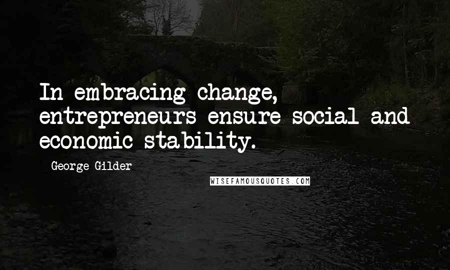 George Gilder quotes: In embracing change, entrepreneurs ensure social and economic stability.