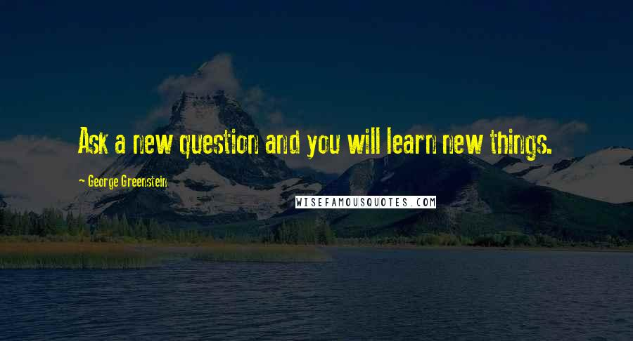George Greenstein quotes: Ask a new question and you will learn new things.
